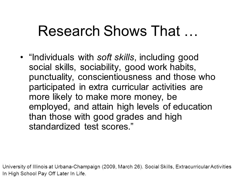 Research Shows That … Individuals with soft skills, including good social skills, sociability, good work habits, punctuality, conscientiousness and those who participated in extra curricular activities are more likely to make more money, be employed, and attain high levels of education than those with good grades and high standardized test scores. University of Illinois at Urbana-Champaign (2009, March 26).
