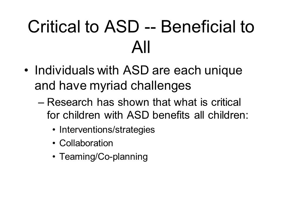 Critical to ASD -- Beneficial to All Individuals with ASD are each unique and have myriad challenges –Research has shown that what is critical for children with ASD benefits all children: Interventions/strategies Collaboration Teaming/Co-planning