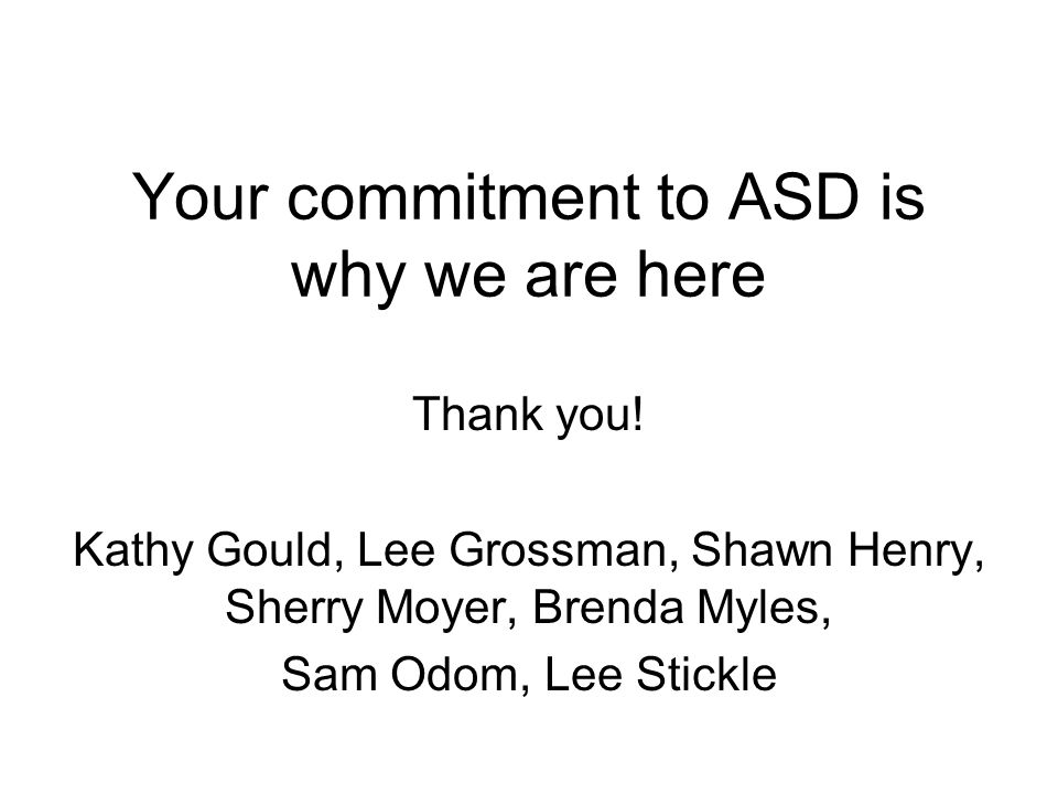 Your commitment to ASD is why we are here Thank you! Kathy Gould, Lee Grossman, Shawn Henry, Sherry Moyer, Brenda Myles, Sam Odom, Lee Stickle