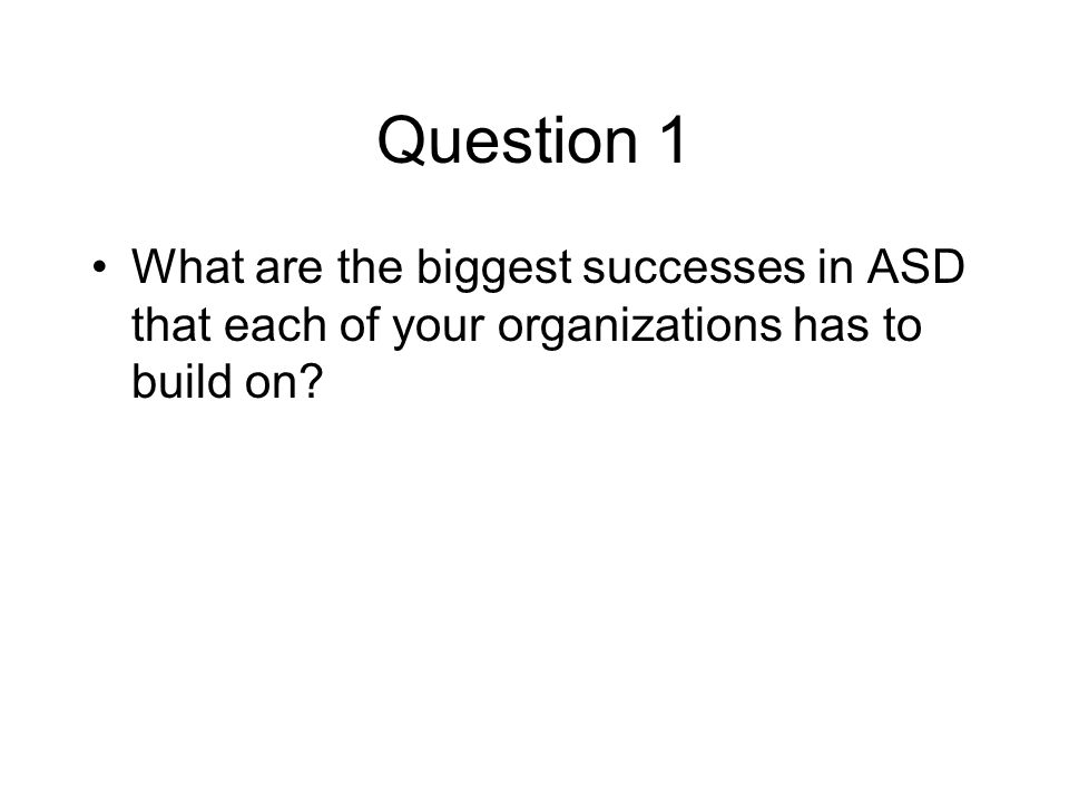 Question 1 What are the biggest successes in ASD that each of your organizations has to build on