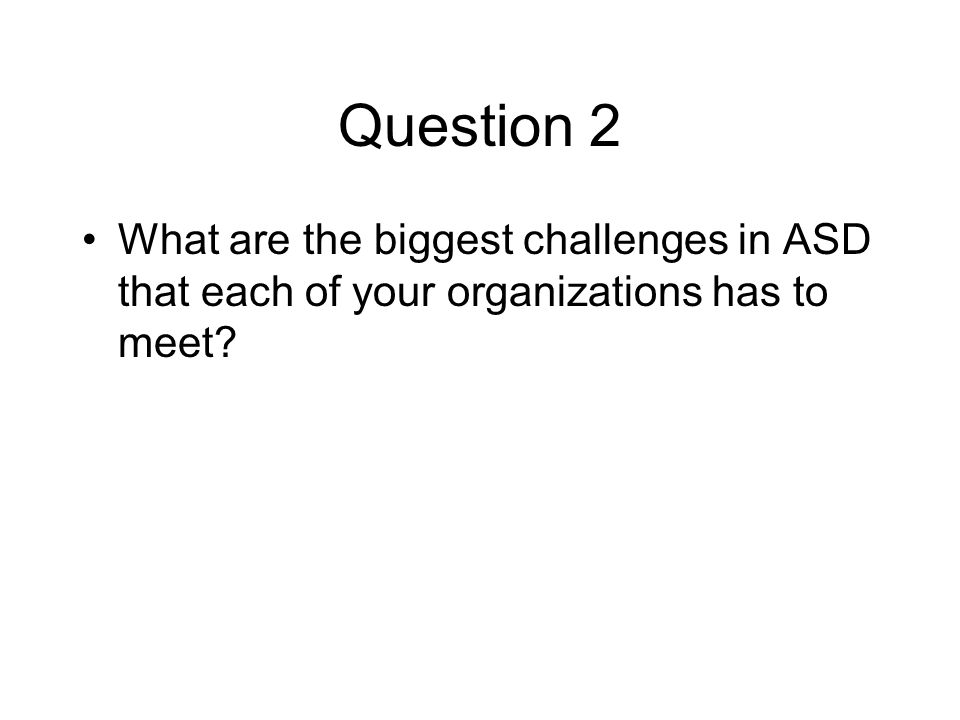 Question 2 What are the biggest challenges in ASD that each of your organizations has to meet
