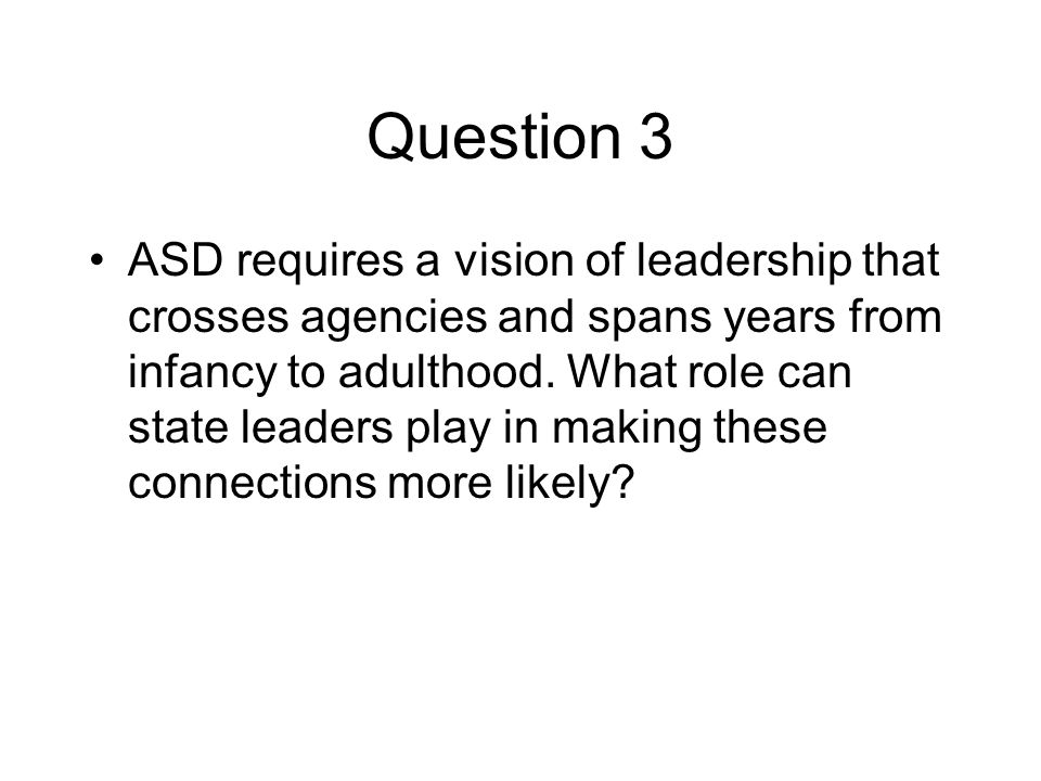 Question 3 ASD requires a vision of leadership that crosses agencies and spans years from infancy to adulthood.