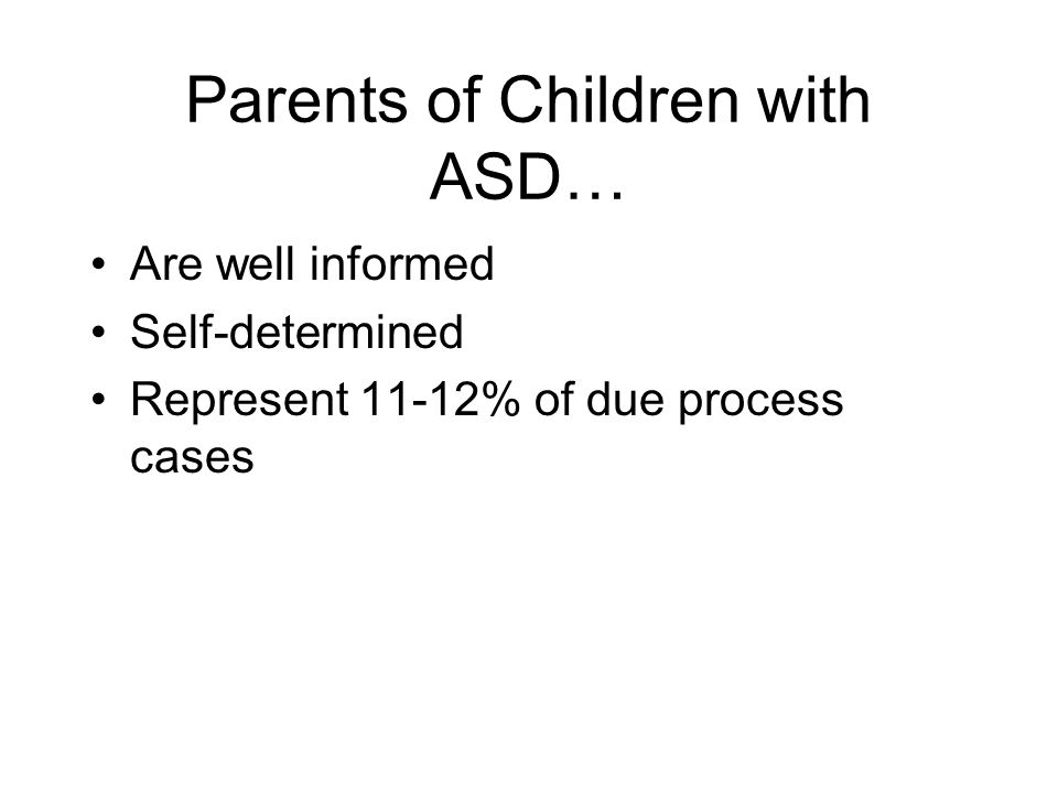 Parents of Children with ASD… Are well informed Self-determined Represent 11-12% of due process cases