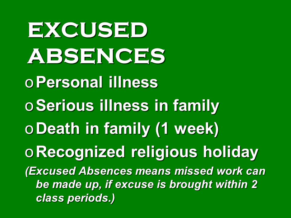EXCUSED ABSENCES oPersonal illness oSerious illness in family oDeath in family (1 week) oRecognized religious holiday (Excused Absences means missed w