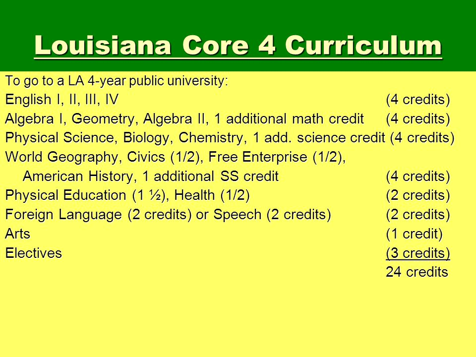 Louisiana Core 4 Curriculum To go to a LA 4-year public university: English I, II, III, IV (4 credits) Algebra I, Geometry, Algebra II, 1 additional m
