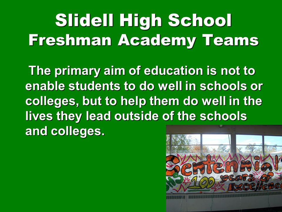 Slidell High School Freshman Academy Teams The primary aim of education is not to enable students to do well in schools or colleges, but to help them