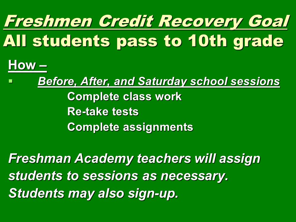 Freshmen Credit Recovery Goal All students pass to 10th grade How –  Before, After, and Saturday school sessions Complete class work Re-take tests Co