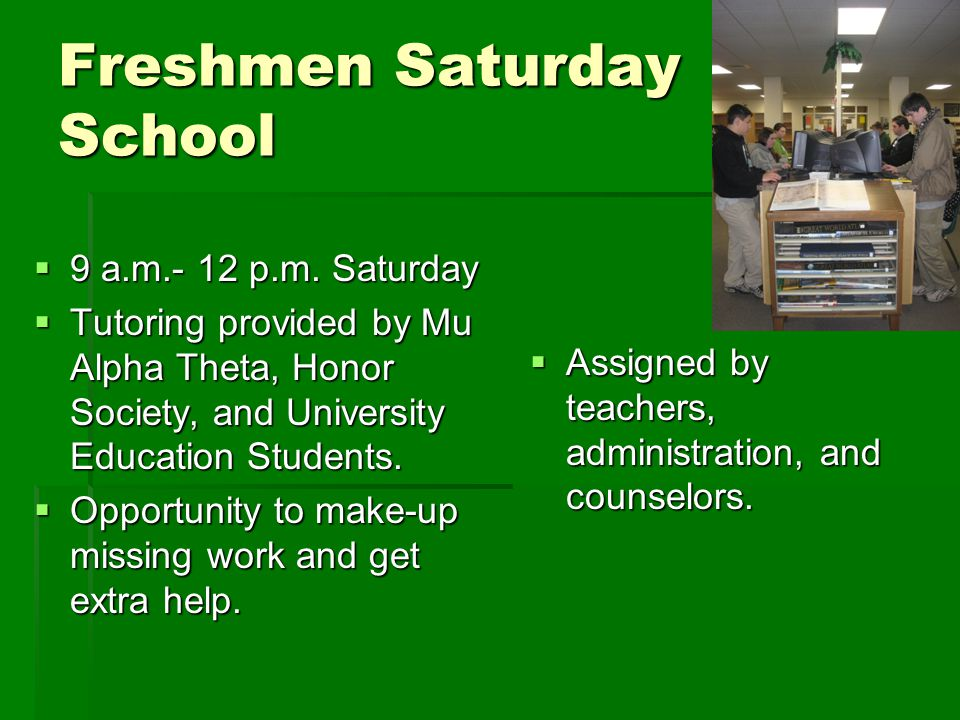 Freshmen Saturday School  9 a.m.- 12 p.m. Saturday  Tutoring provided by Mu Alpha Theta, Honor Society, and University Education Students.  Opportu