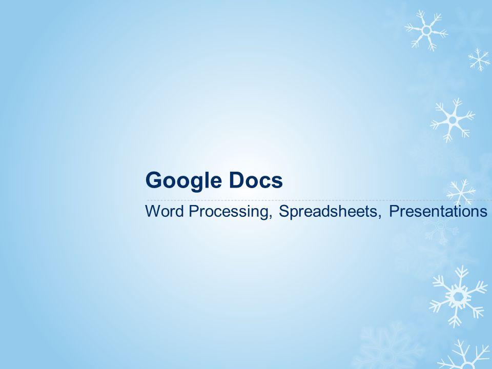 Google Docs Word Processing, Spreadsheets, Presentations