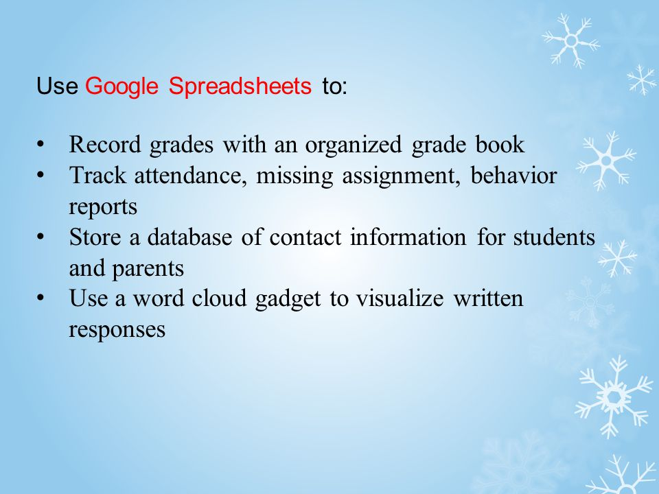 Use Google Spreadsheets to: Record grades with an organized grade book Track attendance, missing assignment, behavior reports Store a database of contact information for students and parents Use a word cloud gadget to visualize written responses