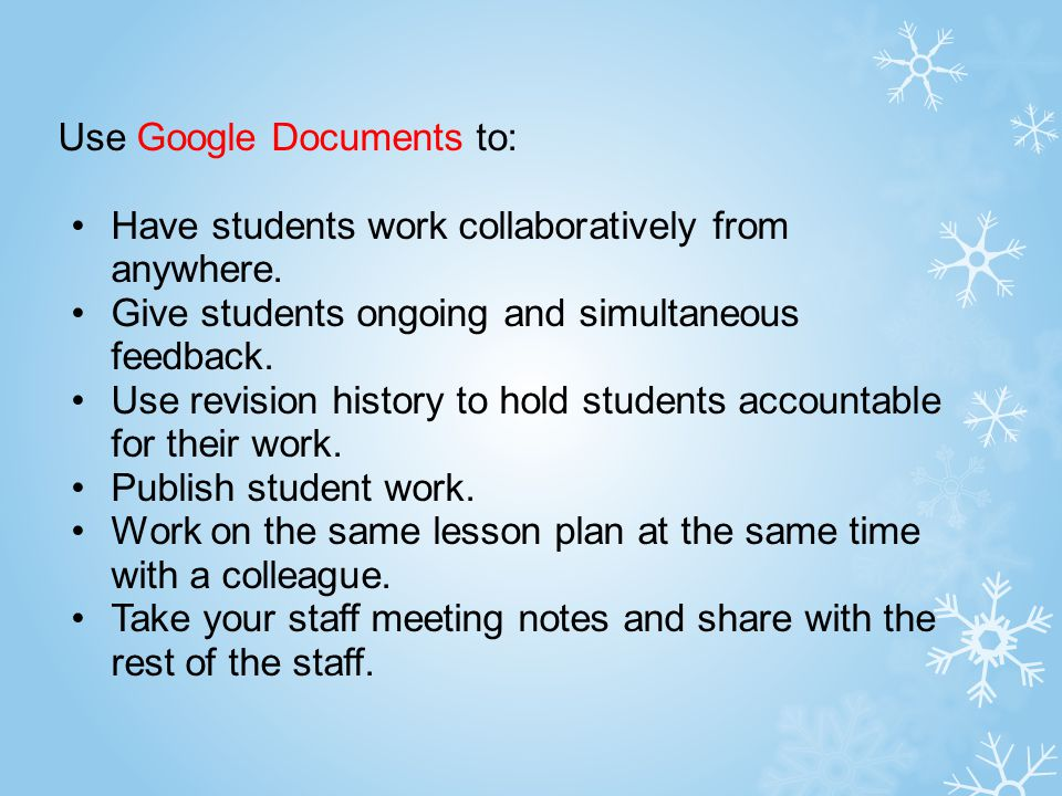 Use Google Documents to: Have students work collaboratively from anywhere. Give students ongoing and simultaneous feedback. Use revision history to ho