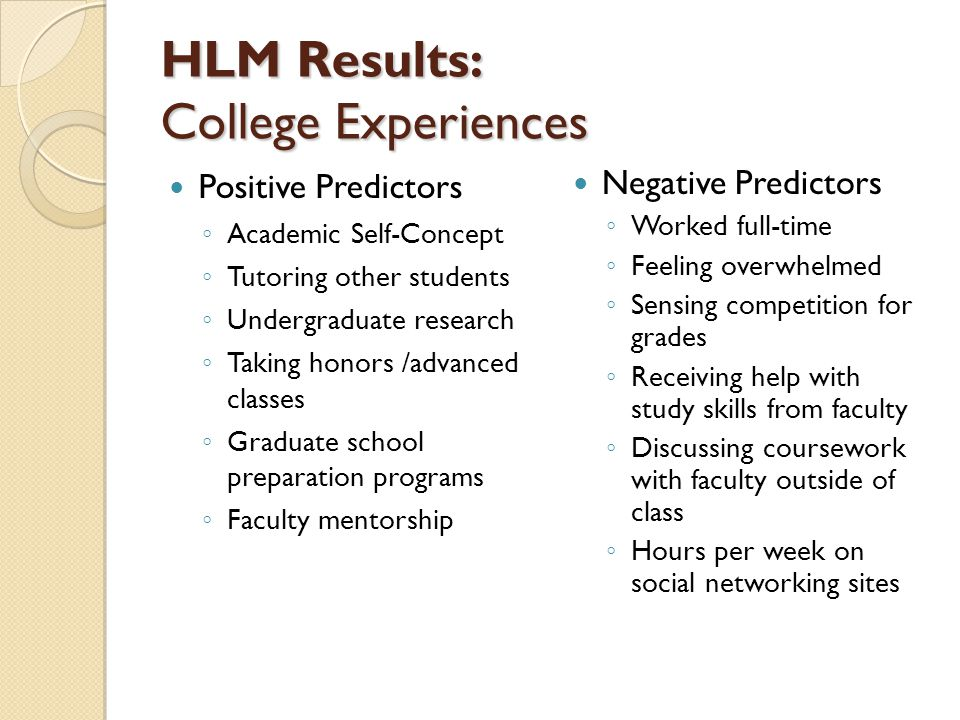 HLM Results: College Experiences Positive Predictors ◦ Academic Self-Concept ◦ Tutoring other students ◦ Undergraduate research ◦ Taking honors /advanced classes ◦ Graduate school preparation programs ◦ Faculty mentorship Negative Predictors ◦ Worked full-time ◦ Feeling overwhelmed ◦ Sensing competition for grades ◦ Receiving help with study skills from faculty ◦ Discussing coursework with faculty outside of class ◦ Hours per week on social networking sites