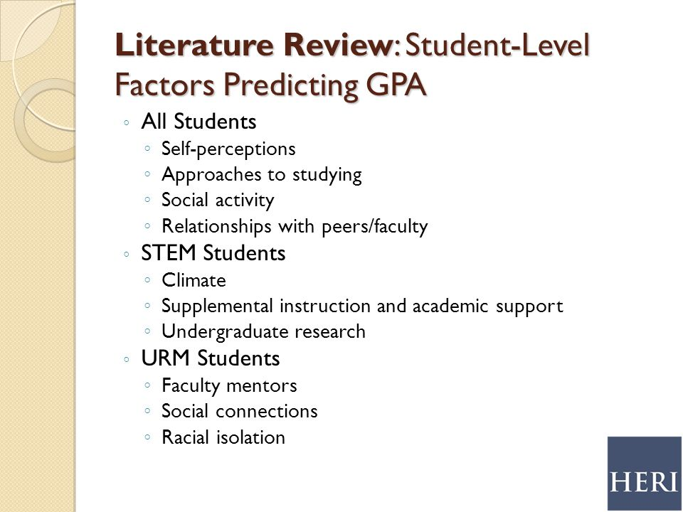 Literature Review: Student-Level Factors Predicting GPA ◦ All Students ◦ Self-perceptions ◦ Approaches to studying ◦ Social activity ◦ Relationships with peers/faculty ◦ STEM Students ◦ Climate ◦ Supplemental instruction and academic support ◦ Undergraduate research ◦ URM Students ◦ Faculty mentors ◦ Social connections ◦ Racial isolation