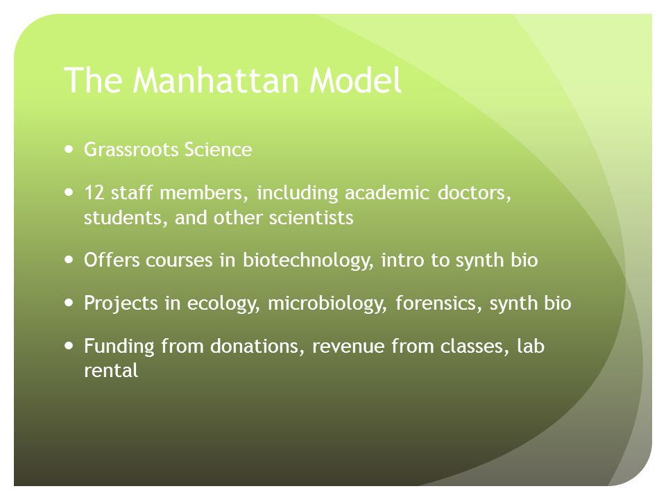 The Manhattan Model Grassroots Science 12 staff members, including academic doctors, students, and other scientists Offers courses in biotechnology, intro to synth bio Projects in ecology, microbiology, forensics, synth bio Funding from donations, revenue from classes, lab rental