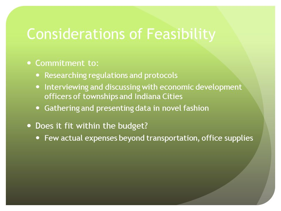 Considerations of Feasibility Commitment to: Researching regulations and protocols Interviewing and discussing with economic development officers of townships and Indiana Cities Gathering and presenting data in novel fashion Does it fit within the budget.