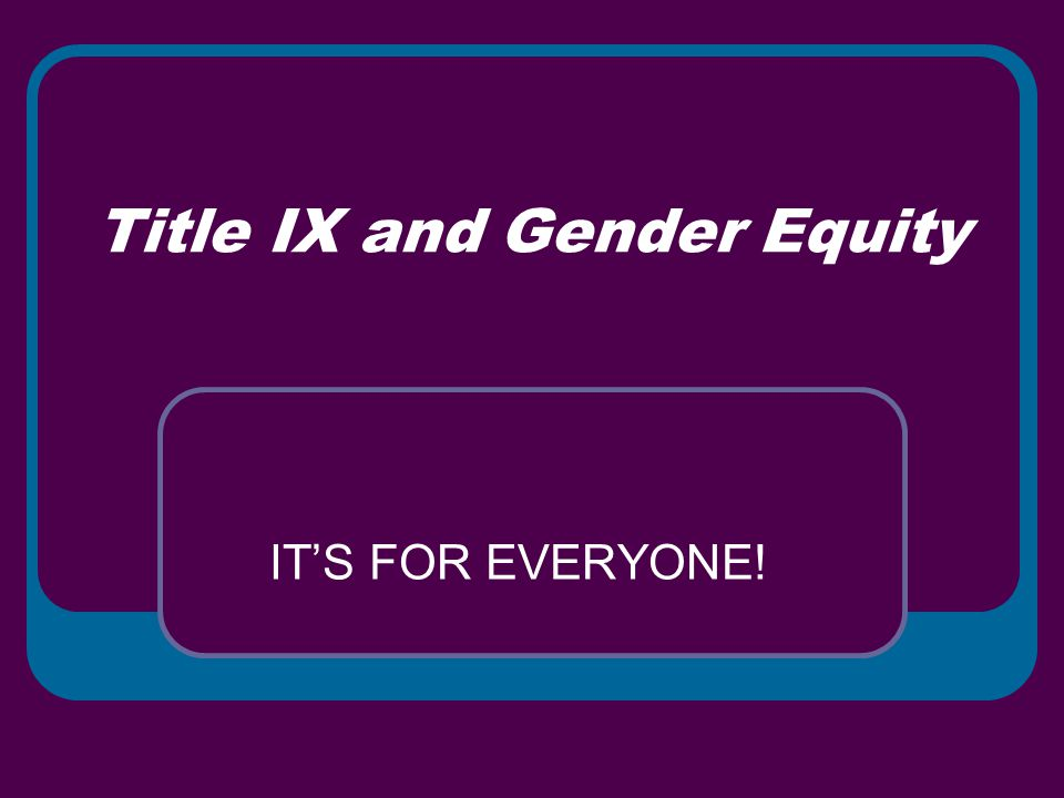 Title IX and Gender Equity IT'S FOR EVERYONE!