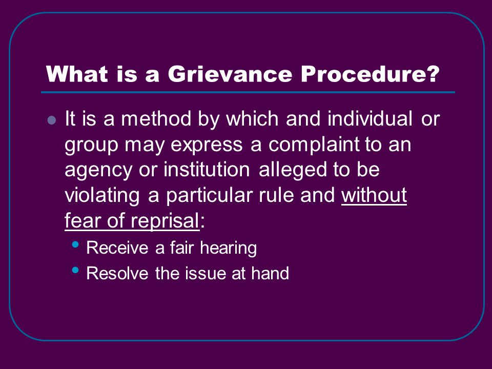 What is a Grievance Procedure? It is a method by which and individual or group may express a complaint to an agency or institution alleged to be viola