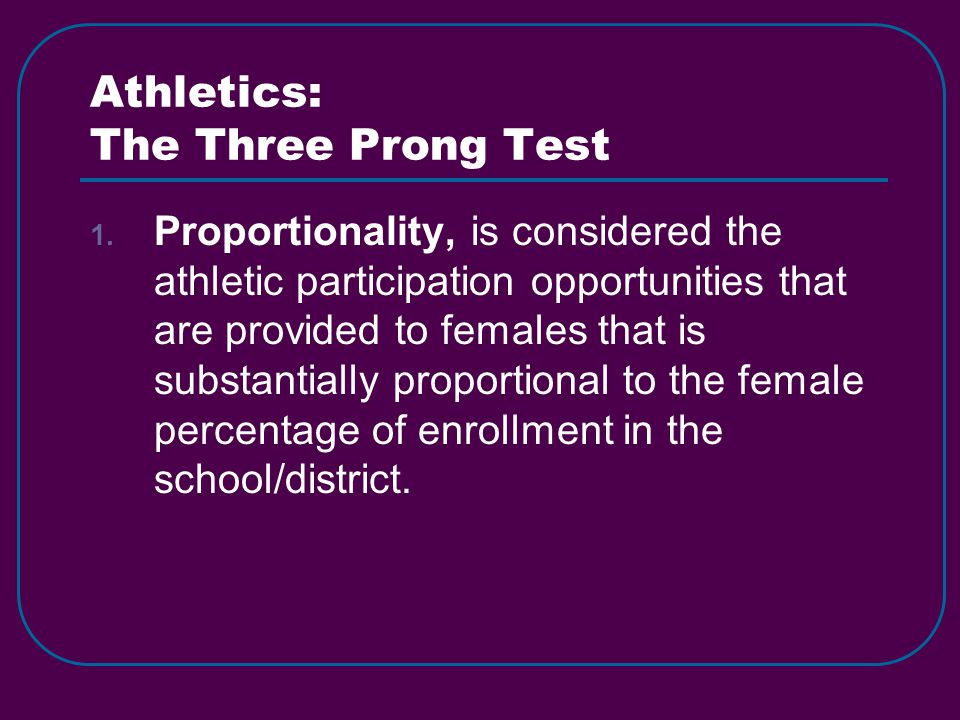 Athletics: The Three Prong Test 1. Proportionality, is considered the athletic participation opportunities that are provided to females that is substa