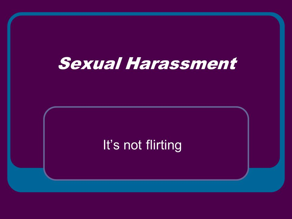 Sexual Harassment It's not flirting