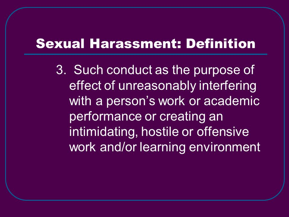 Sexual Harassment: Definition 3. Such conduct as the purpose of effect of unreasonably interfering with a person's work or academic performance or cre