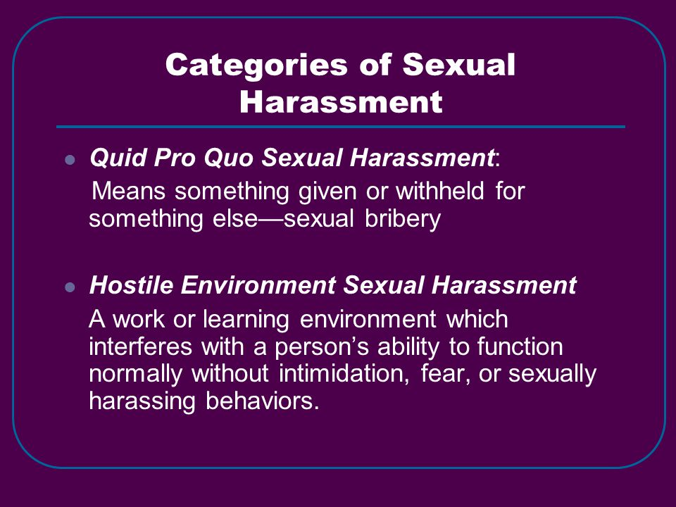 Categories of Sexual Harassment Quid Pro Quo Sexual Harassment: Means something given or withheld for something else—sexual bribery Hostile Environmen