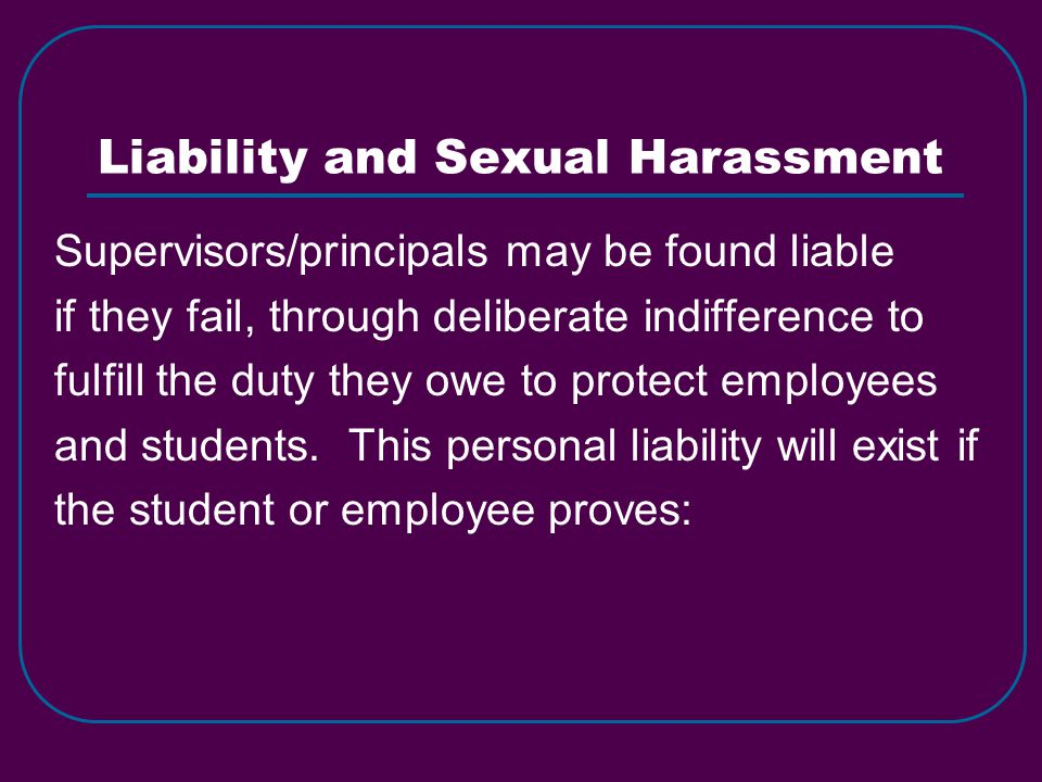 Liability and Sexual Harassment Supervisors/principals may be found liable if they fail, through deliberate indifference to fulfill the duty they owe