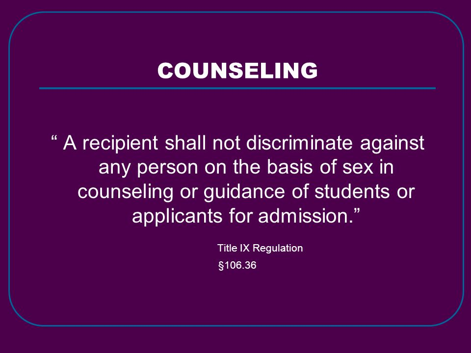 "COUNSELING "" A recipient shall not discriminate against any person on the basis of sex in counseling or guidance of students or applicants for admissi"