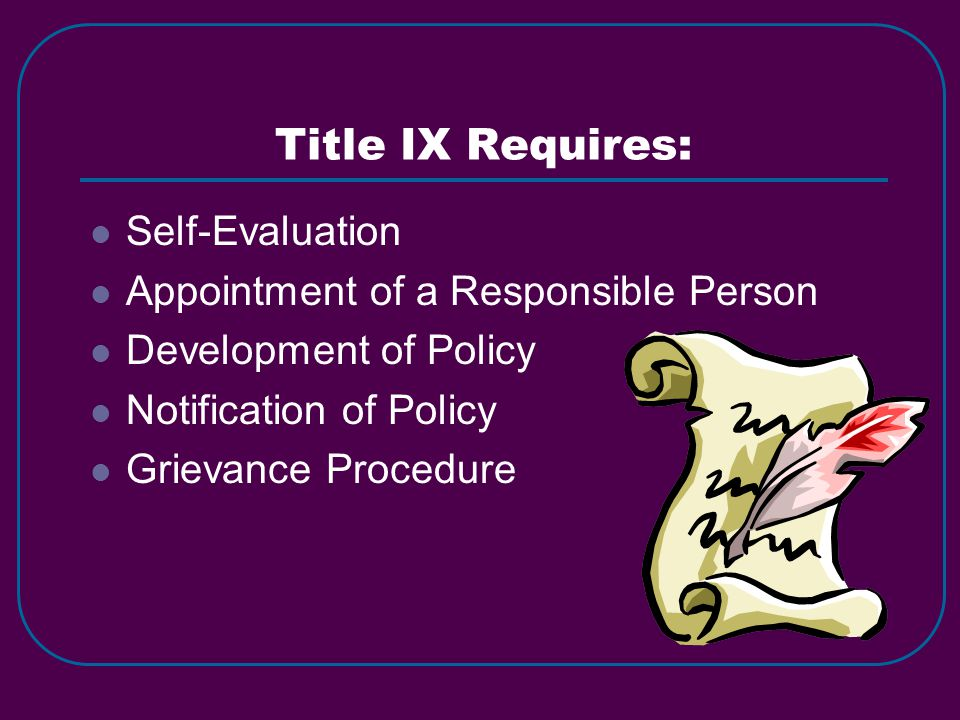 Title IX Requires: Self-Evaluation Appointment of a Responsible Person Development of Policy Notification of Policy Grievance Procedure