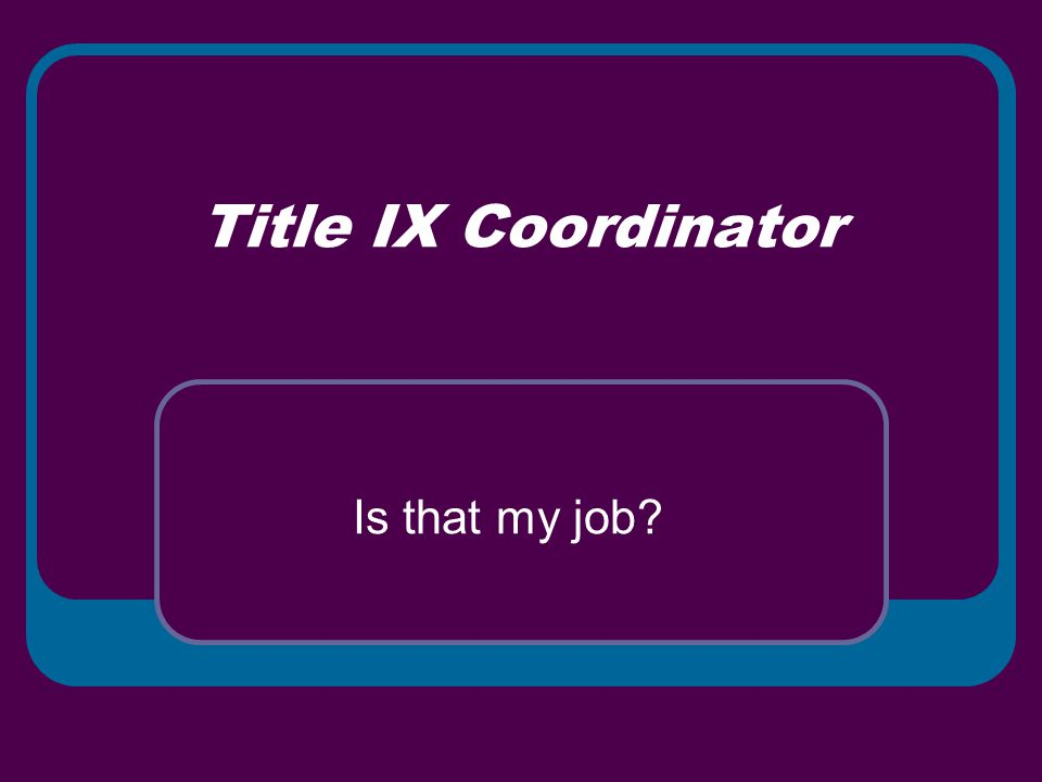 Title IX Coordinator Is that my job?