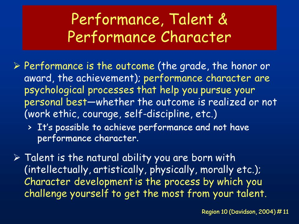 Region 10 (Davidson, 2004) # 11 Performance, Talent & Performance Character  Performance is the outcome (the grade, the honor or award, the achievement); performance character are psychological processes that help you pursue your personal best—whether the outcome is realized or not (work ethic, courage, self-discipline, etc.) >It's possible to achieve performance and not have performance character.