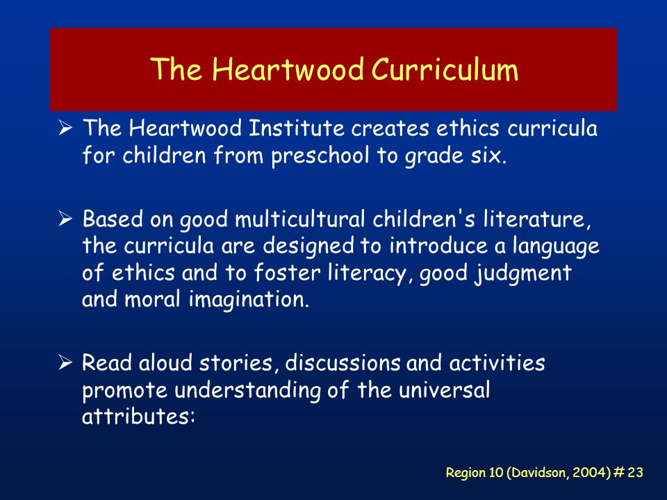 Region 10 (Davidson, 2004) # 23 The Heartwood Curriculum  The Heartwood Institute creates ethics curricula for children from preschool to grade six.