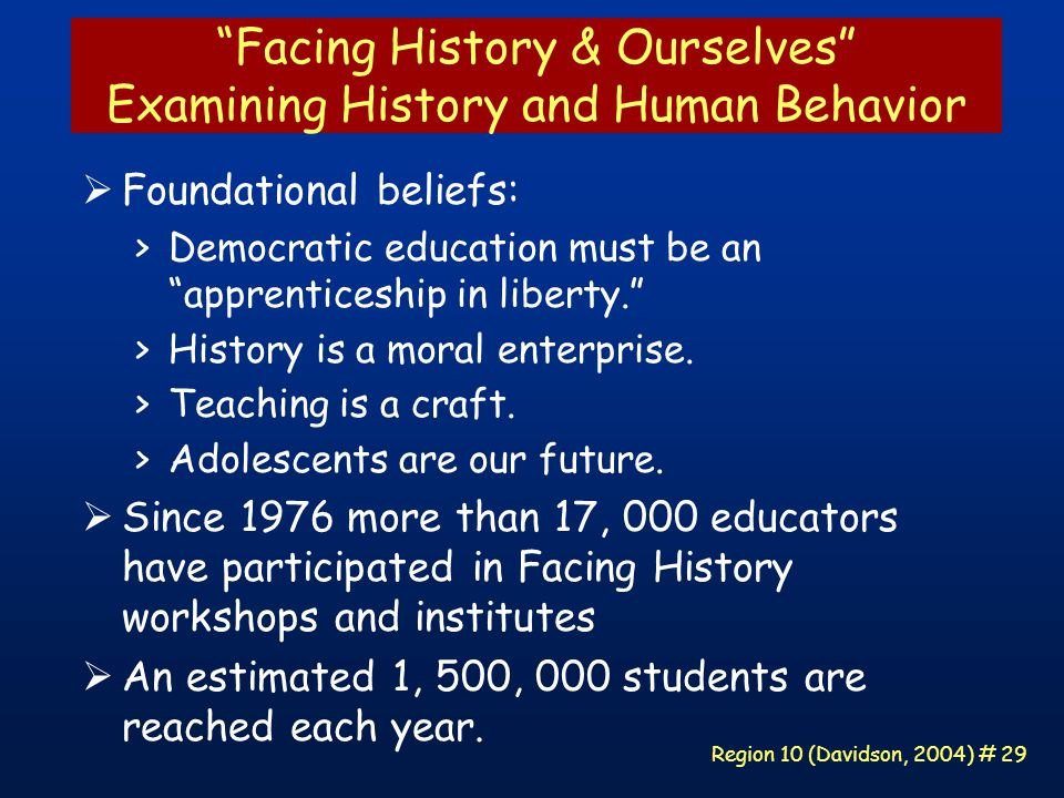 Region 10 (Davidson, 2004) # 29 Facing History & Ourselves Examining History and Human Behavior  Foundational beliefs: >Democratic education must be an apprenticeship in liberty. >History is a moral enterprise.