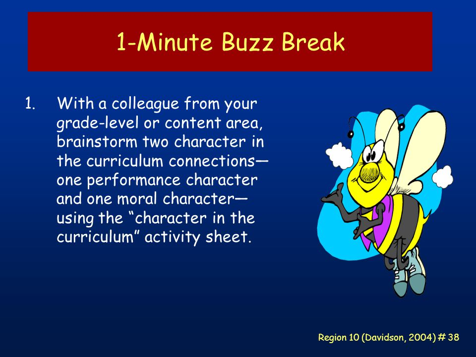 Region 10 (Davidson, 2004) # 38 1-Minute Buzz Break 1.With a colleague from your grade-level or content area, brainstorm two character in the curriculum connections— one performance character and one moral character— using the character in the curriculum activity sheet.