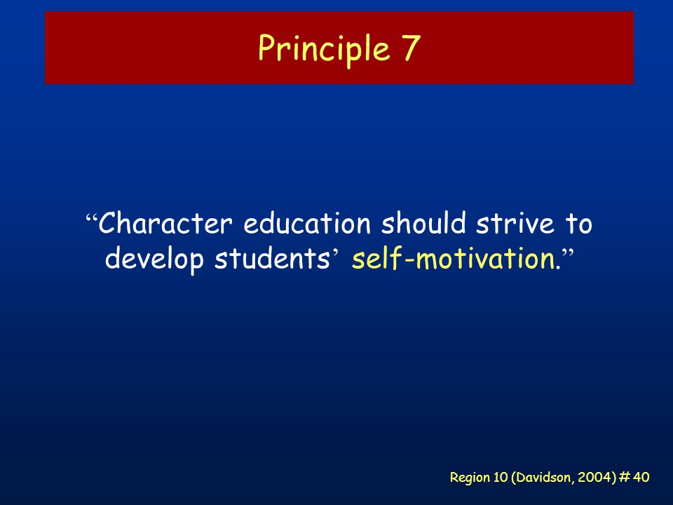 Region 10 (Davidson, 2004) # 40 Principle 7 Character education should strive to develop students ' self-motivation.
