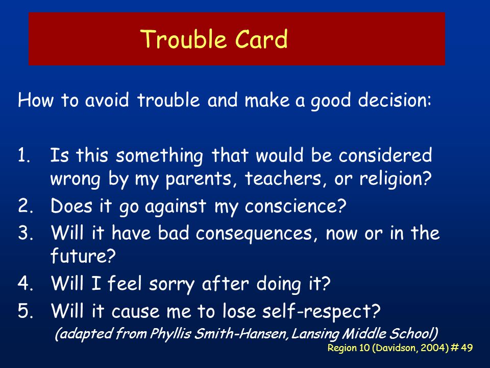 Region 10 (Davidson, 2004) # 49 Trouble Card How to avoid trouble and make a good decision: 1.Is this something that would be considered wrong by my parents, teachers, or religion.