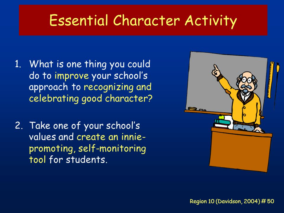 Region 10 (Davidson, 2004) # 50 Essential Character Activity 1.What is one thing you could do to improve your school's approach to recognizing and celebrating good character.