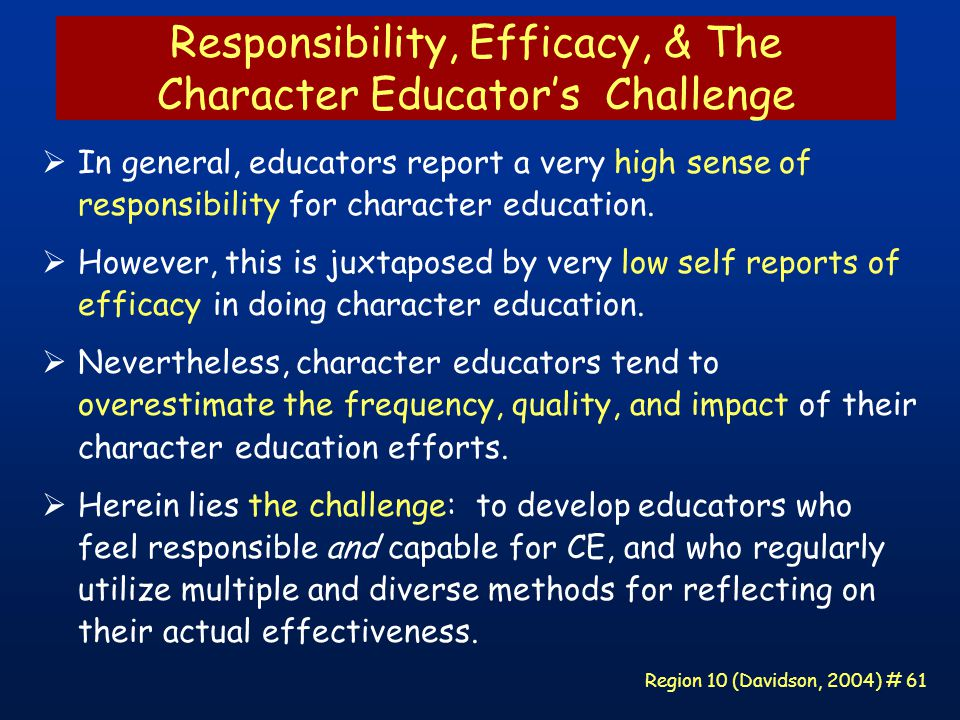 Region 10 (Davidson, 2004) # 61 Responsibility, Efficacy, & The Character Educator's Challenge  In general, educators report a very high sense of responsibility for character education.