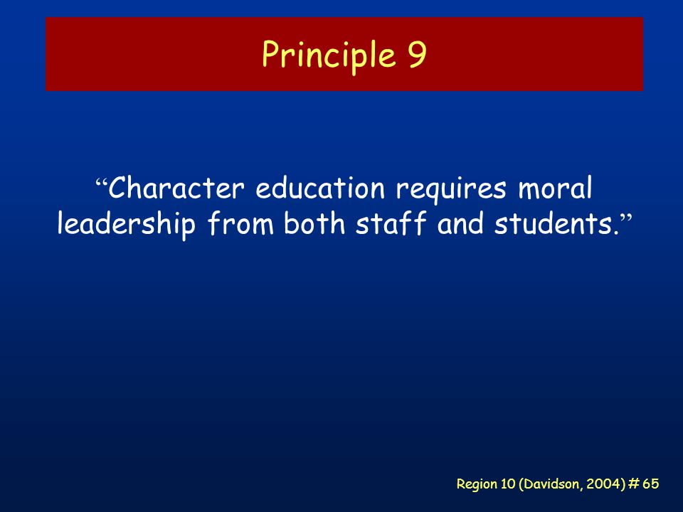 Region 10 (Davidson, 2004) # 65 Principle 9 Character education requires moral leadership from both staff and students.