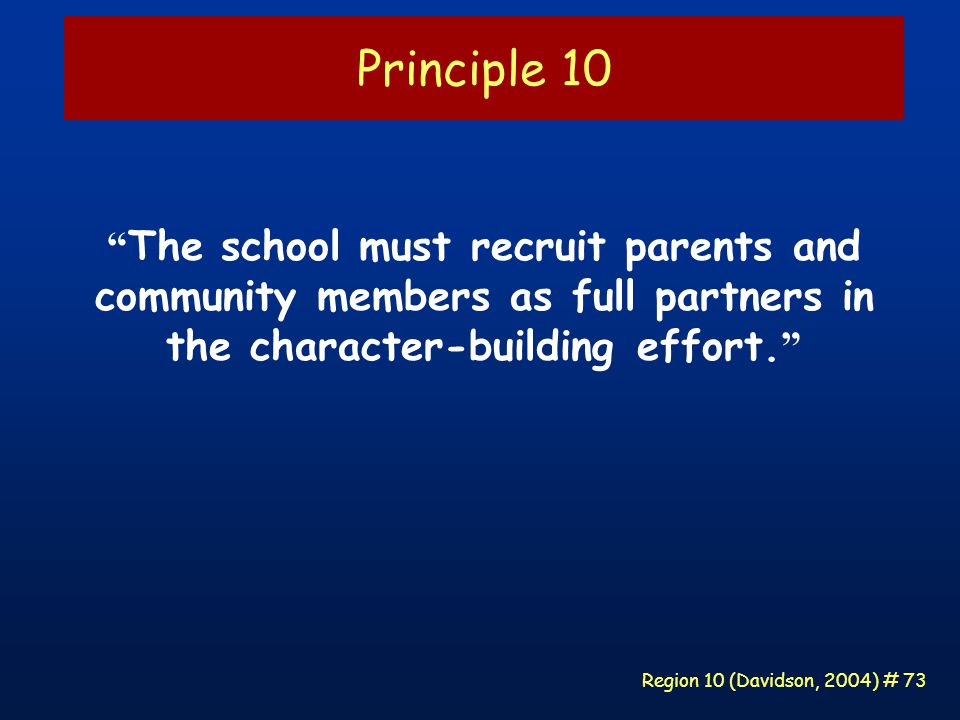 Region 10 (Davidson, 2004) # 73 Principle 10 The school must recruit parents and community members as full partners in the character-building effort.