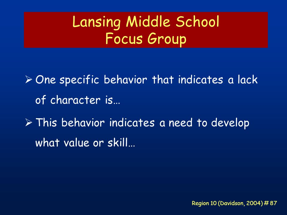 Region 10 (Davidson, 2004) # 87 Lansing Middle School Focus Group  One specific behavior that indicates a lack of character is…  This behavior indicates a need to develop what value or skill…