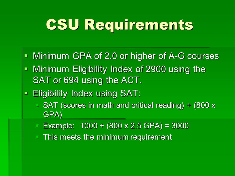 CSU Requirements  Minimum GPA of 2.0 or higher of A-G courses  Minimum Eligibility Index of 2900 using the SAT or 694 using the ACT.