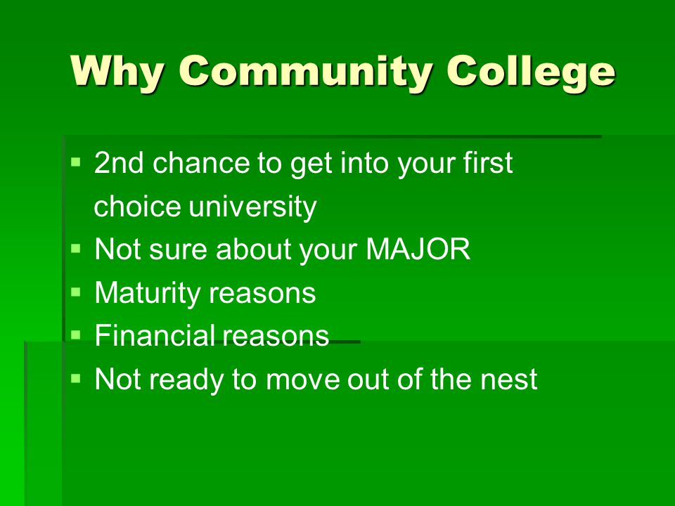 Why Community College   2nd chance to get into your first choice university   Not sure about your MAJOR   Maturity reasons   Financial reasons   Not ready to move out of the nest