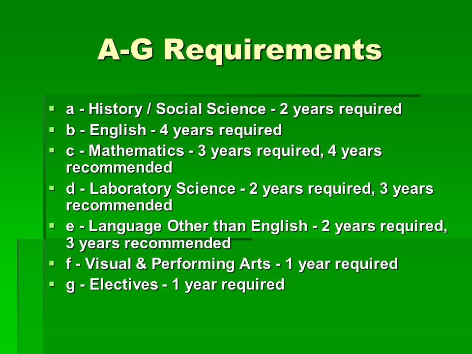 A-G Requirements  a - History / Social Science - 2 years required  b - English - 4 years required  c - Mathematics - 3 years required, 4 years recommended  d - Laboratory Science - 2 years required, 3 years recommended  e - Language Other than English - 2 years required, 3 years recommended  f - Visual & Performing Arts - 1 year required  g - Electives - 1 year required