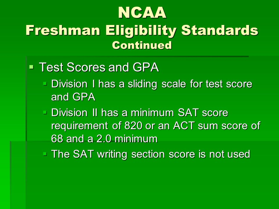 NCAA Freshman Eligibility Standards Continued  Test Scores and GPA  Division I has a sliding scale for test score and GPA  Division II has a minimum SAT score requirement of 820 or an ACT sum score of 68 and a 2.0 minimum  The SAT writing section score is not used