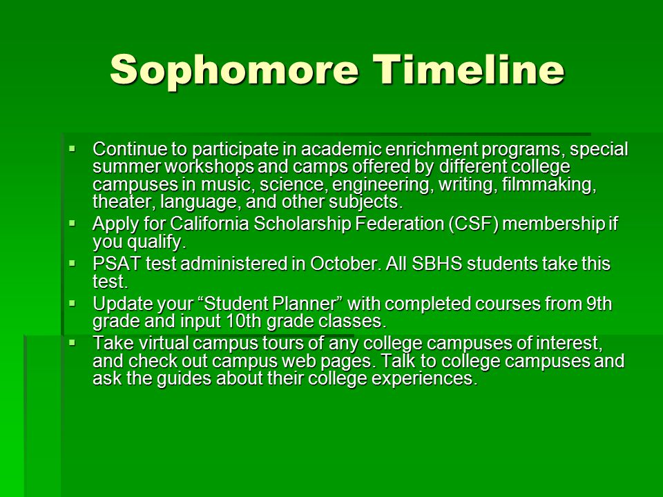Sophomore Timeline  Continue to participate in academic enrichment programs, special summer workshops and camps offered by different college campuses in music, science, engineering, writing, filmmaking, theater, language, and other subjects.