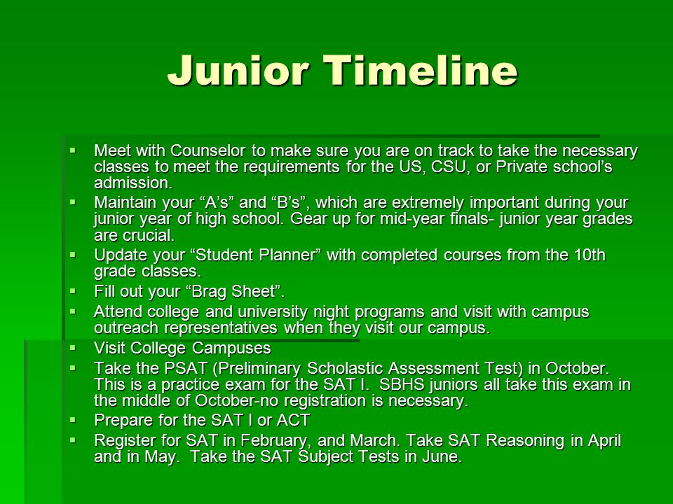 Junior Timeline  Meet with Counselor to make sure you are on track to take the necessary classes to meet the requirements for the US, CSU, or Private school's admission.