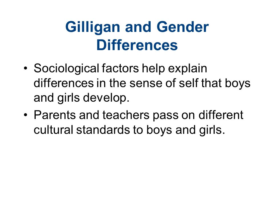 Gilligan and Gender Differences Sociological factors help explain differences in the sense of self that boys and girls develop. Parents and teachers p