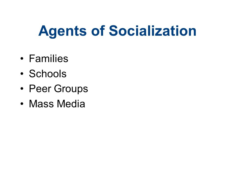 Agents of Socialization Families Schools Peer Groups Mass Media