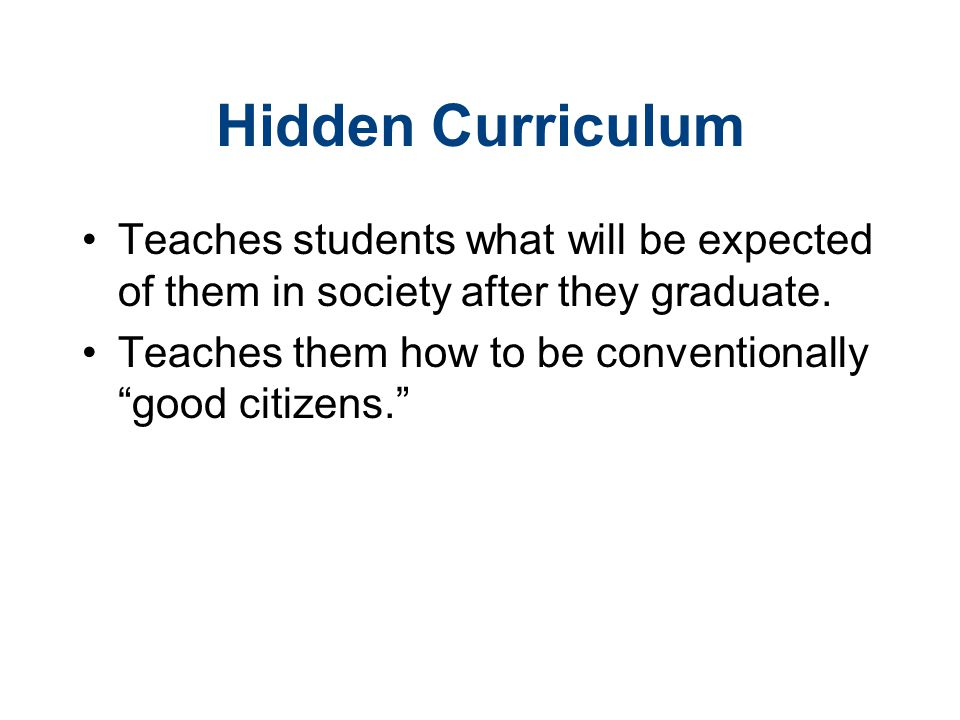 "Hidden Curriculum Teaches students what will be expected of them in society after they graduate. Teaches them how to be conventionally ""good citizens."