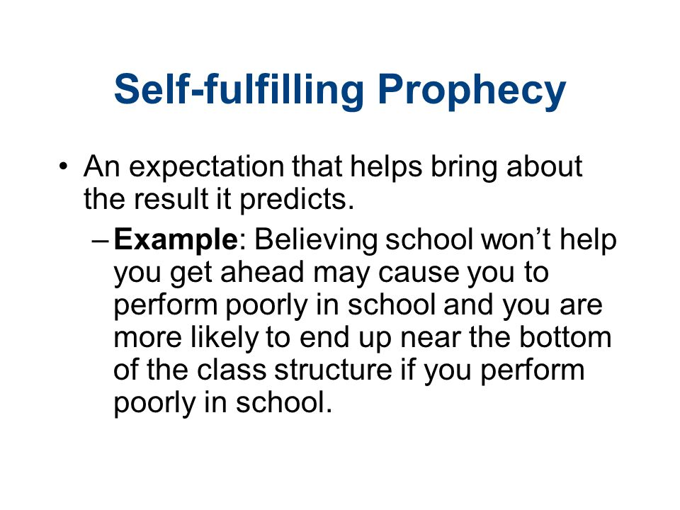 Self-fulfilling Prophecy An expectation that helps bring about the result it predicts. –Example: Believing school won't help you get ahead may cause y